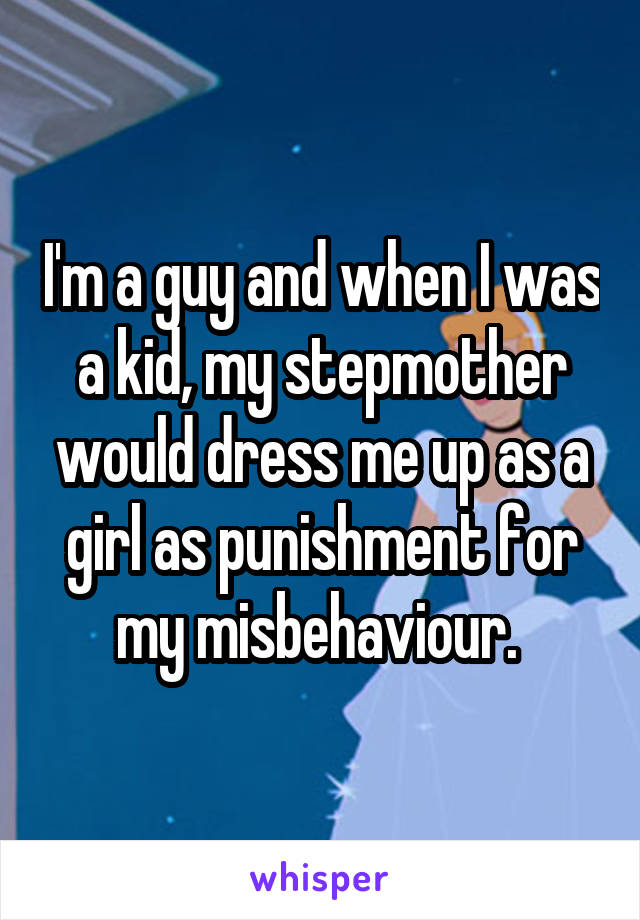 I'm a guy and when I was a kid, my stepmother would dress me up as a girl as punishment for my misbehaviour.
