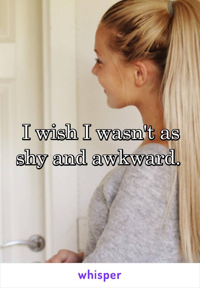 I wish I wasn't as shy and awkward.