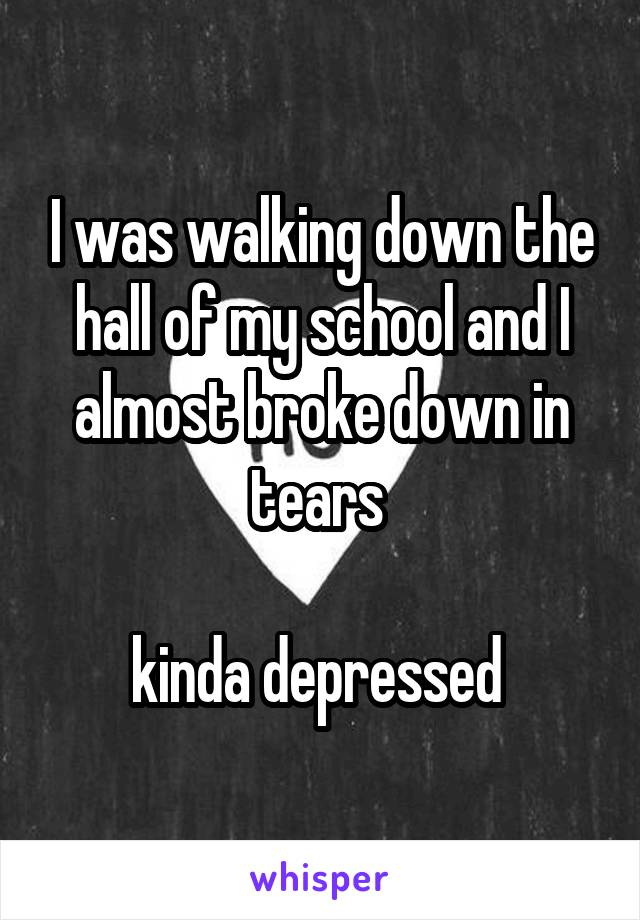I was walking down the hall of my school and I almost broke down in tears   kinda depressed