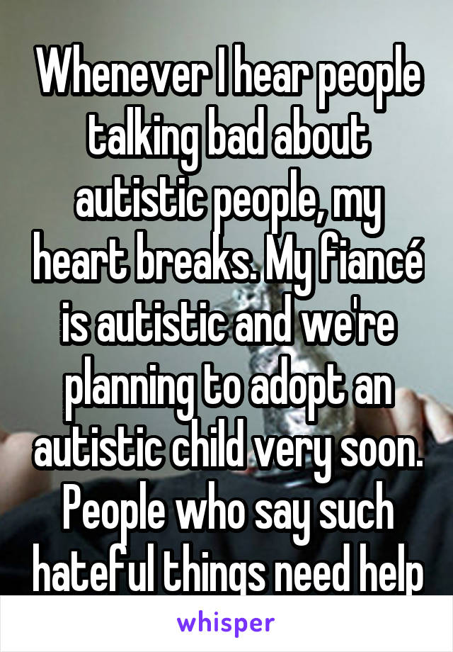 Whenever I hear people talking bad about autistic people, my heart breaks. My fiancé is autistic and we're planning to adopt an autistic child very soon. People who say such hateful things need help