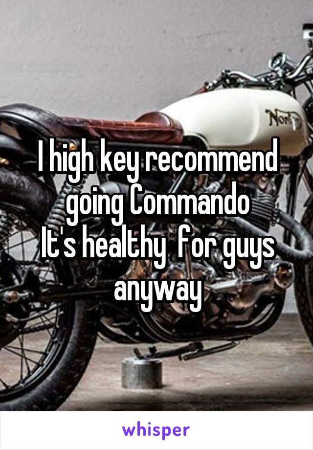 I high key recommend going Commando It's healthy  for guys anyway
