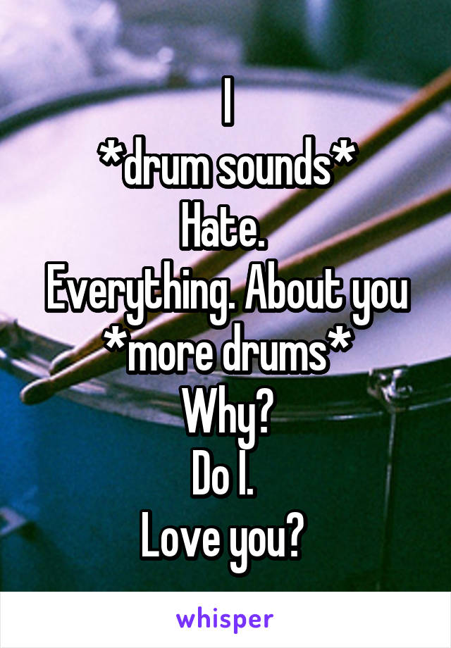 I *drum sounds* Hate.  Everything. About you *more drums* Why? Do I.  Love you?