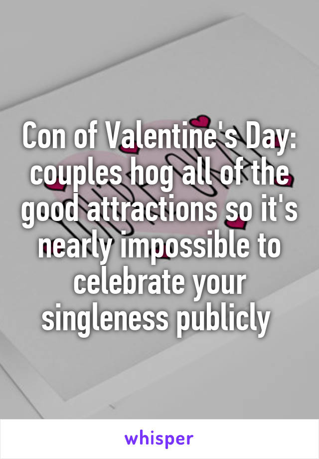 Con of Valentine's Day: couples hog all of the good attractions so it's nearly impossible to celebrate your singleness publicly