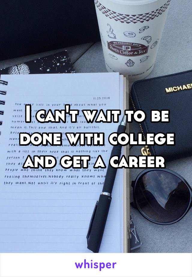 I can't wait to be done with college and get a career