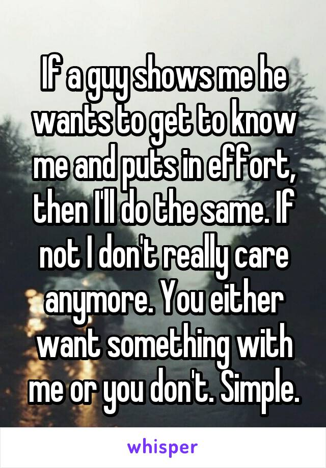 If a guy shows me he wants to get to know me and puts in effort, then I'll do the same. If not I don't really care anymore. You either want something with me or you don't. Simple.