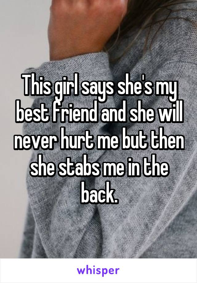 This girl says she's my best friend and she will never hurt me but then she stabs me in the back.