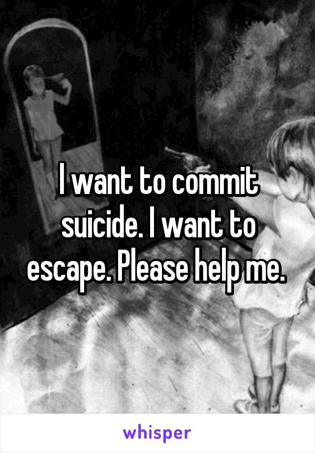 I want to commit suicide. I want to escape. Please help me.