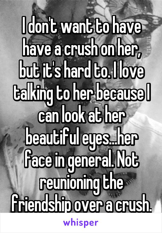 I don't want to have have a crush on her, but it's hard to. I love talking to her because I can look at her beautiful eyes...her face in general. Not reunioning the friendship over a crush.