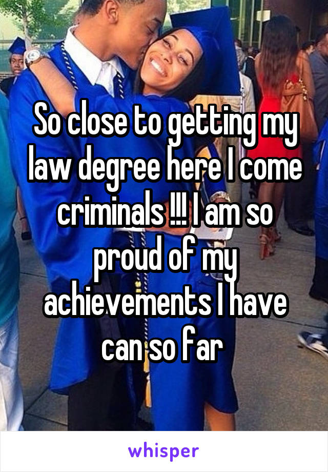 So close to getting my law degree here I come criminals !!! I am so proud of my achievements I have can so far