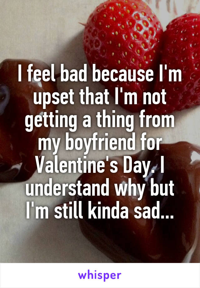 I feel bad because I'm upset that I'm not getting a thing from my boyfriend for Valentine's Day. I understand why but I'm still kinda sad...