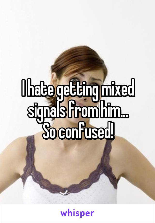 I hate getting mixed signals from him... So confused!
