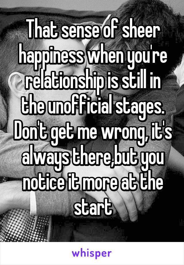 That sense of sheer happiness when you're relationship is still in the unofficial stages. Don't get me wrong, it's always there,but you notice it more at the start