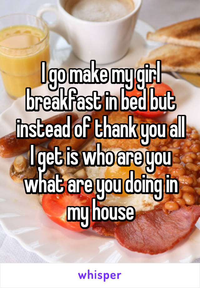 I go make my girl breakfast in bed but instead of thank you all I get is who are you what are you doing in my house