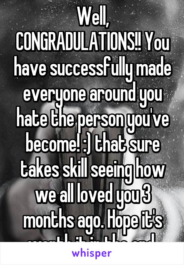 Well, CONGRADULATIONS!! You have successfully made everyone around you hate the person you've become! :) that sure takes skill seeing how we all loved you 3 months ago. Hope it's worth it in the end.