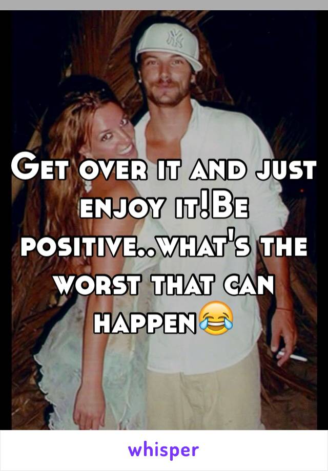 Get over it and just enjoy it!Be positive..what's the worst that can happen😂
