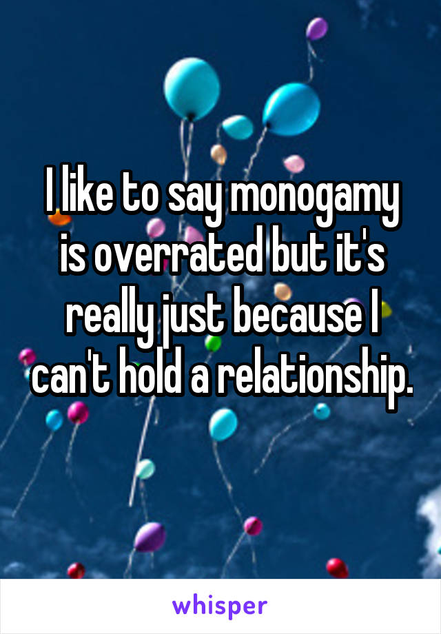 I like to say monogamy is overrated but it's really just because I can't hold a relationship.