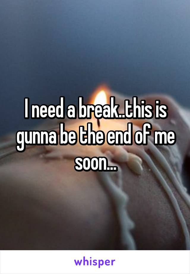 I need a break..this is gunna be the end of me soon...