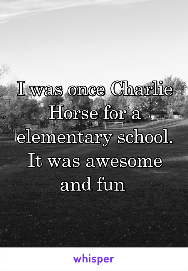 I was once Charlie Horse for a elementary school. It was awesome and fun
