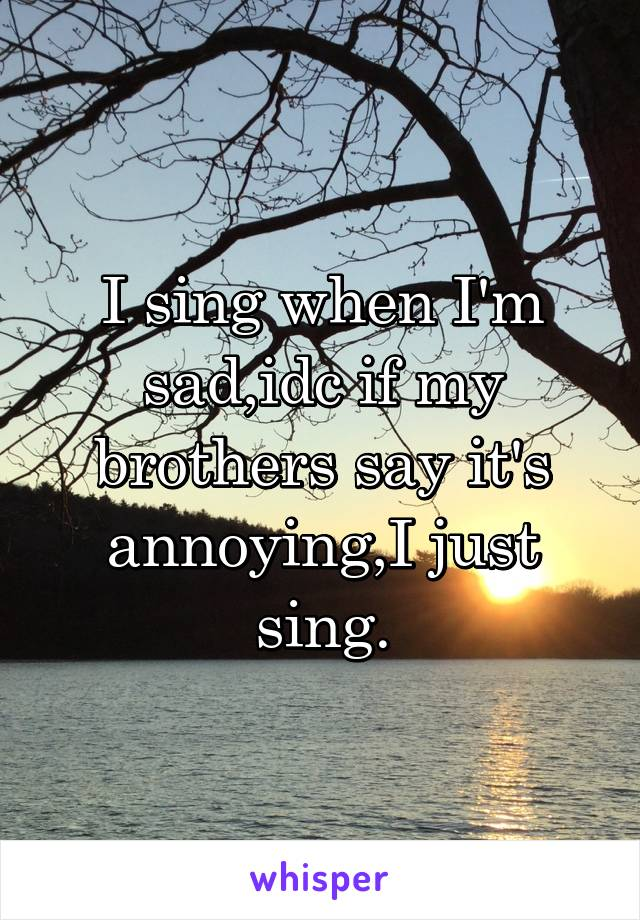 I sing when I'm sad,idc if my brothers say it's annoying,I just sing.