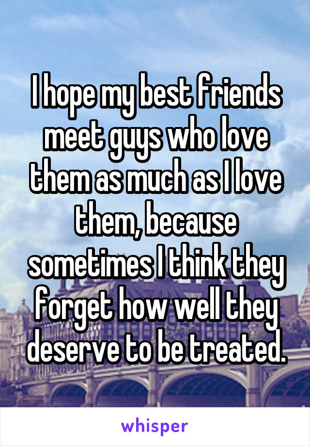 I hope my best friends meet guys who love them as much as I love them, because sometimes I think they forget how well they deserve to be treated.