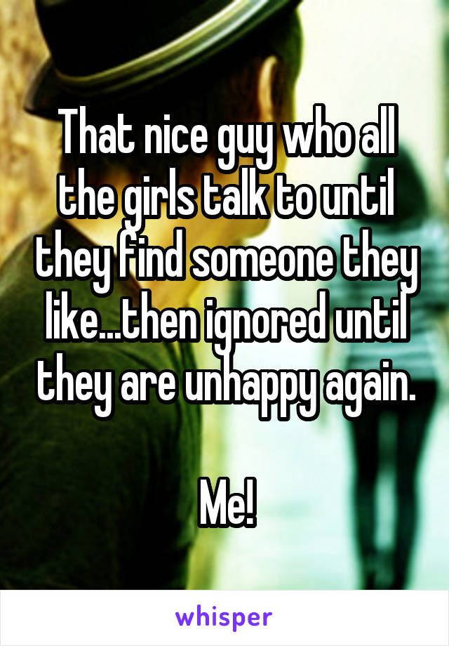 That nice guy who all the girls talk to until they find someone they like...then ignored until they are unhappy again.  Me!