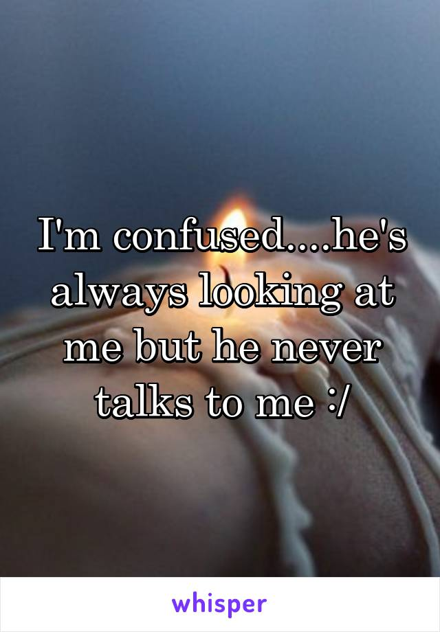 I'm confused....he's always looking at me but he never talks to me :/