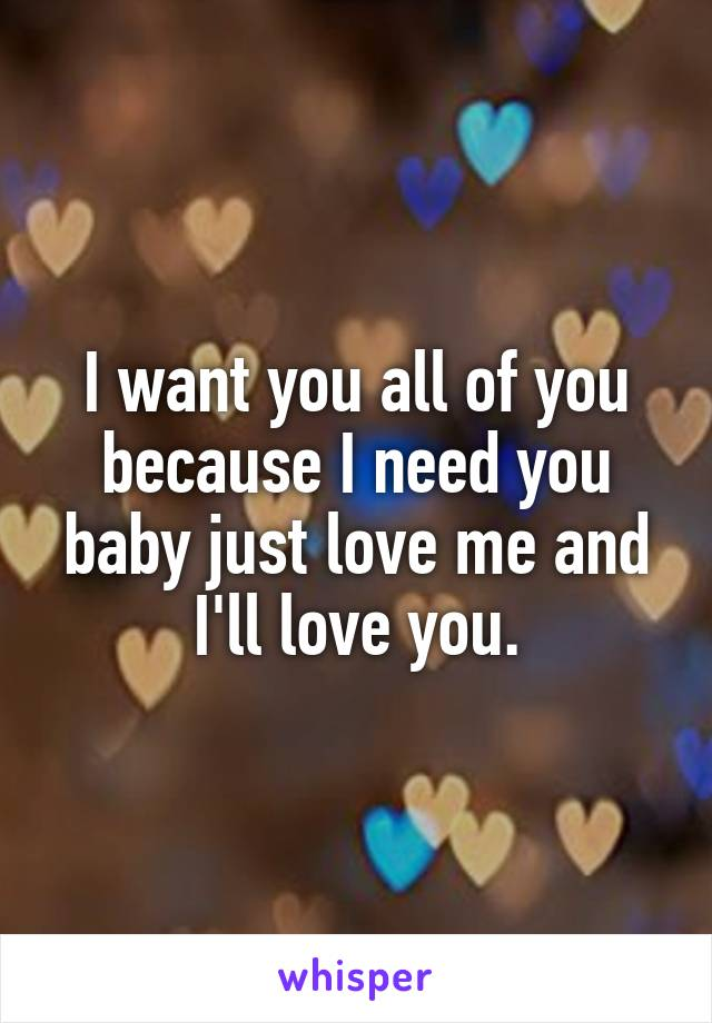I want you all of you because I need you baby just love me and I'll love you.