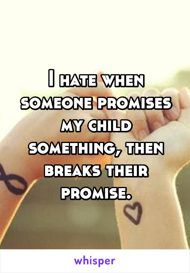 I hate when someone promises my child something, then breaks their promise.