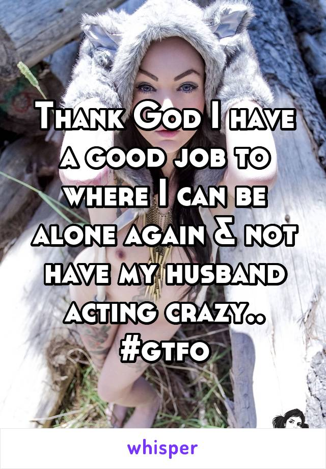 Thank God I have a good job to where I can be alone again & not have my husband acting crazy.. #gtfo