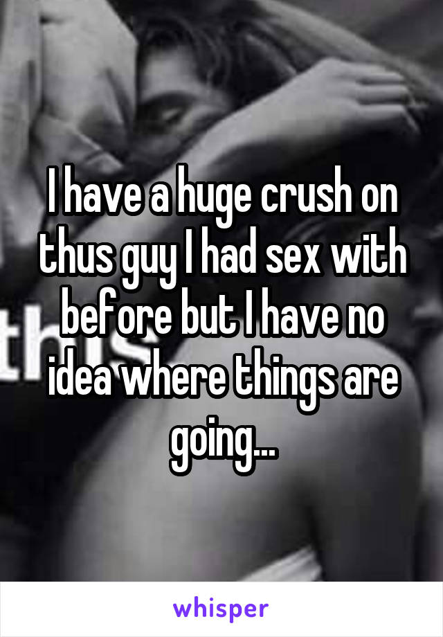 I have a huge crush on thus guy I had sex with before but I have no idea where things are going...