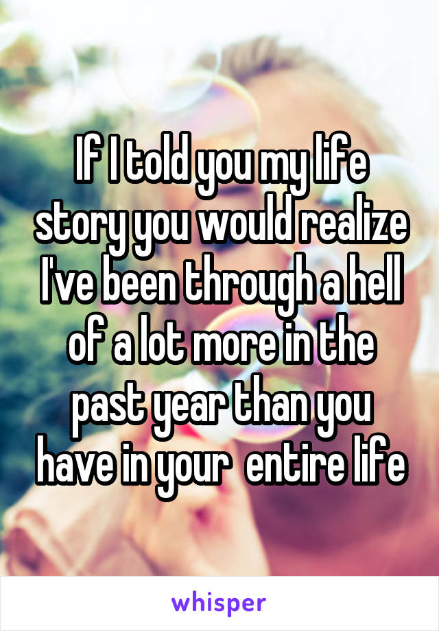 If I told you my life story you would realize I've been through a hell of a lot more in the past year than you have in your  entire life