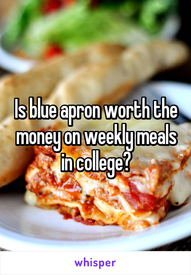 Is blue apron worth the money on weekly meals in college?