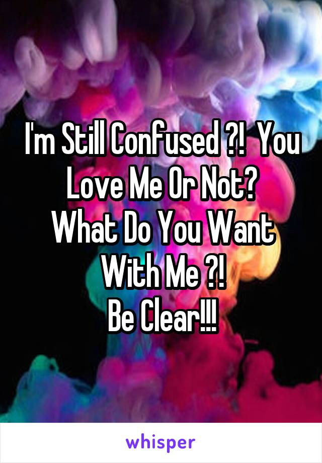 I'm Still Confused ?!  You Love Me Or Not? What Do You Want With Me ?! Be Clear!!!