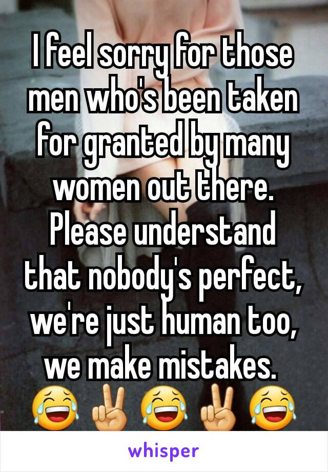 I feel sorry for those men who's been taken for granted by many women out there. Please understand that nobody's perfect, we're just human too, we make mistakes.  😂✌😂✌😂
