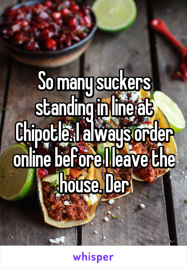So many suckers standing in line at Chipotle. I always order online before I leave the house. Der