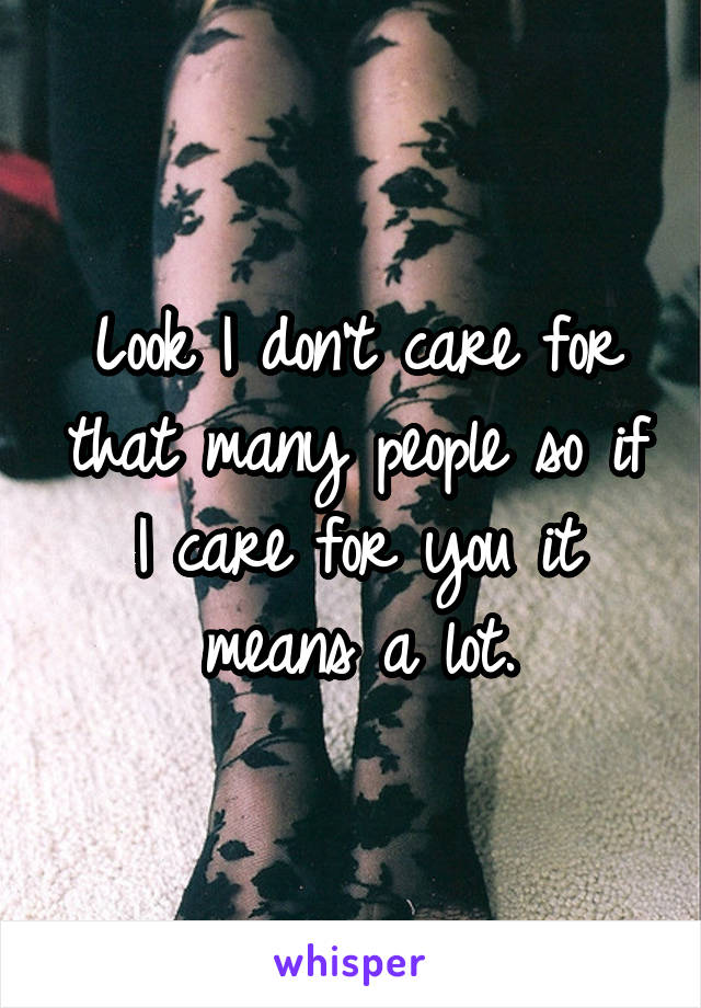 Look I don't care for that many people so if I care for you it means a lot.