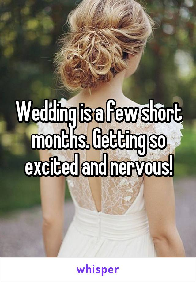 Wedding is a few short months. Getting so excited and nervous!