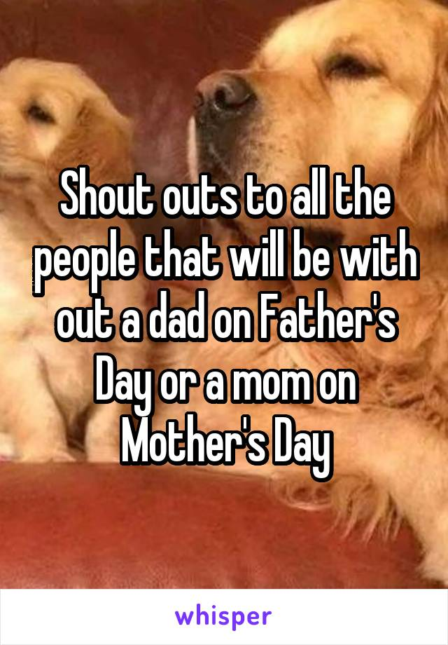 Shout outs to all the people that will be with out a dad on Father's Day or a mom on Mother's Day