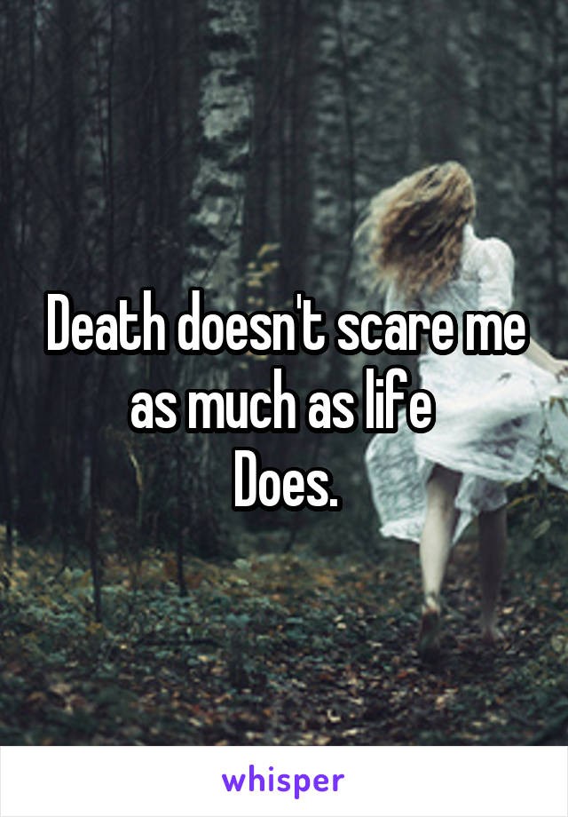Death doesn't scare me as much as life  Does.