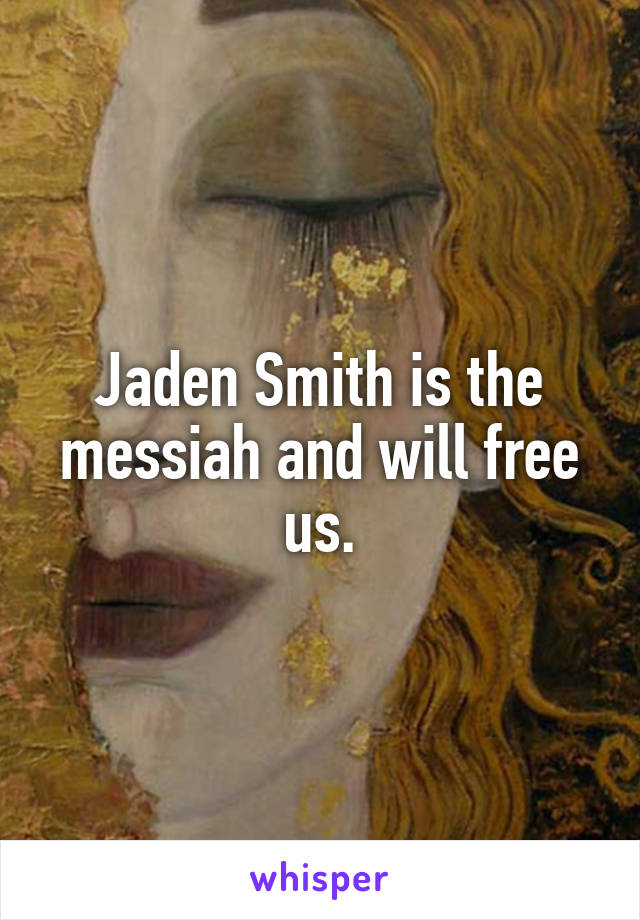 Jaden Smith is the messiah and will free us.