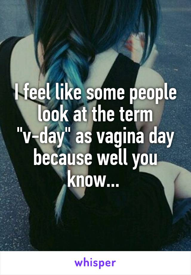"""I feel like some people look at the term """"v-day"""" as vagina day because well you know..."""