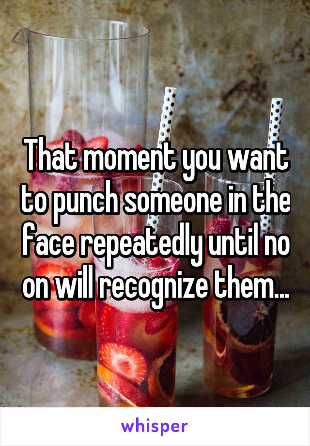 That moment you want to punch someone in the face repeatedly until no on will recognize them...