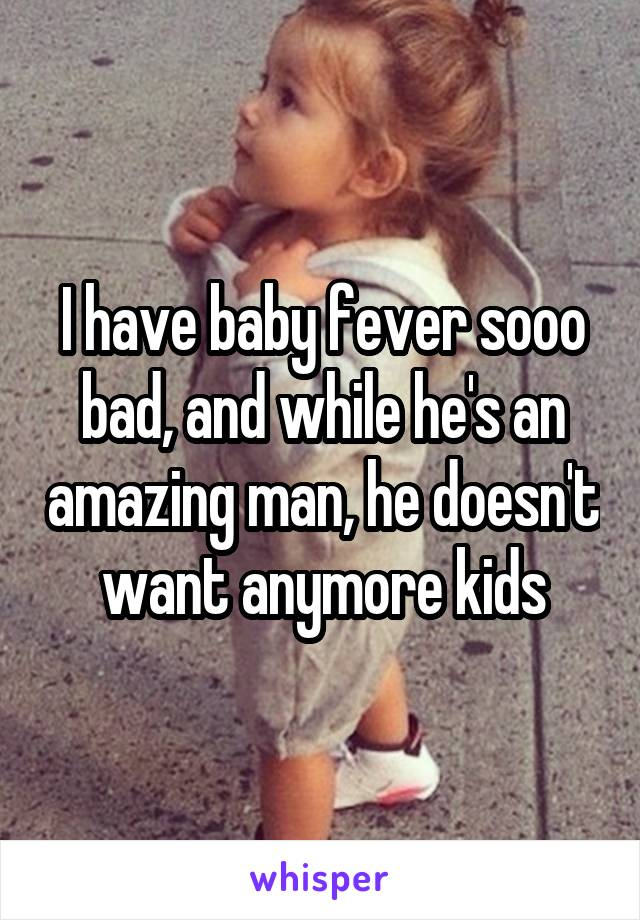 I have baby fever sooo bad, and while he's an amazing man, he doesn't want anymore kids