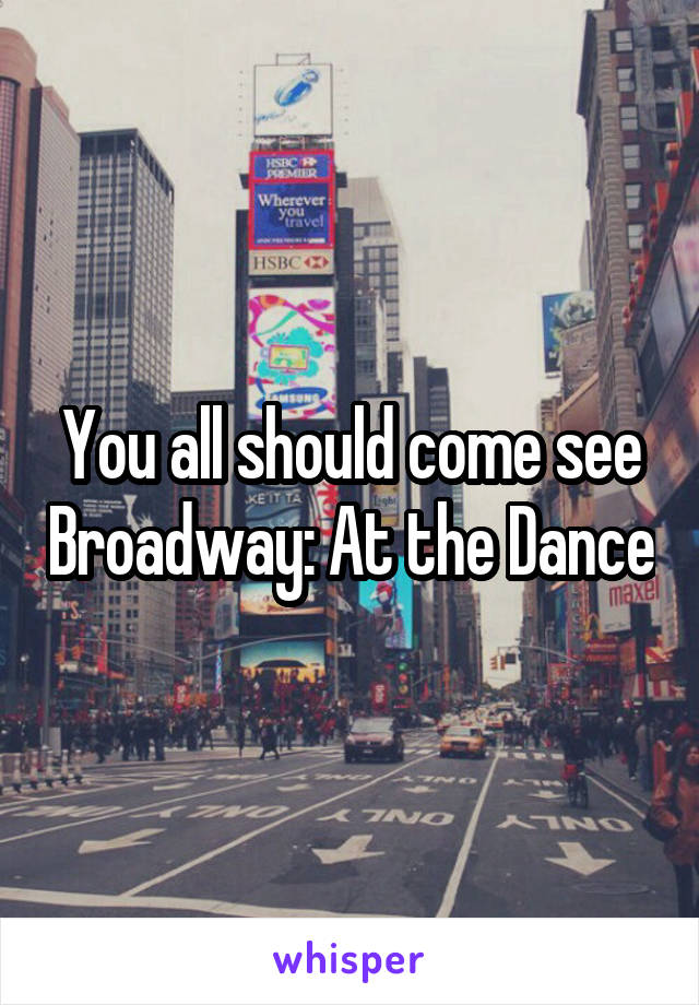 You all should come see Broadway: At the Dance