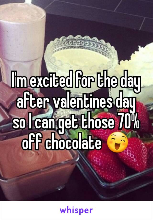 I'm excited for the day after valentines day so I can get those 70% off chocolate 😄