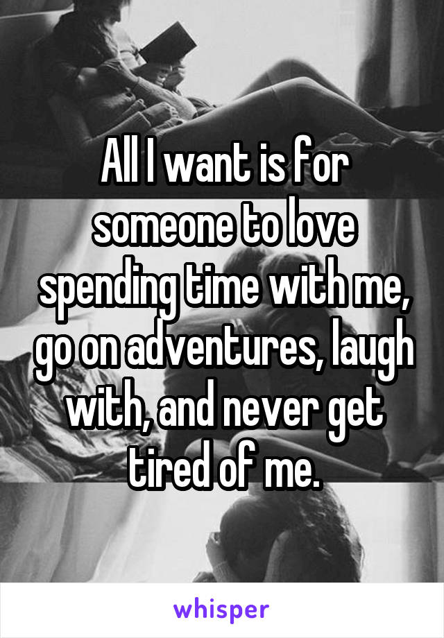 All I want is for someone to love spending time with me, go on adventures, laugh with, and never get tired of me.