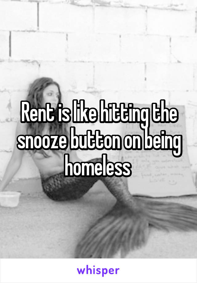 Rent is like hitting the snooze button on being homeless