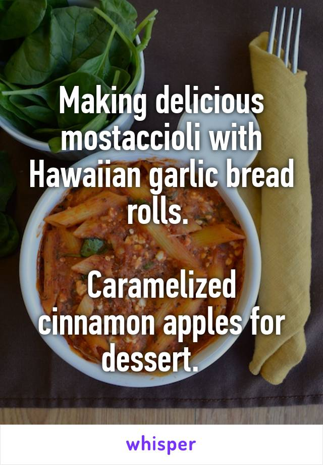 Making delicious mostaccioli with Hawaiian garlic bread rolls.   Caramelized cinnamon apples for dessert.