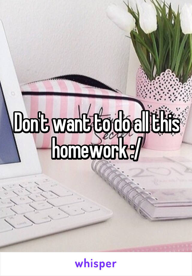 Don't want to do all this homework :/