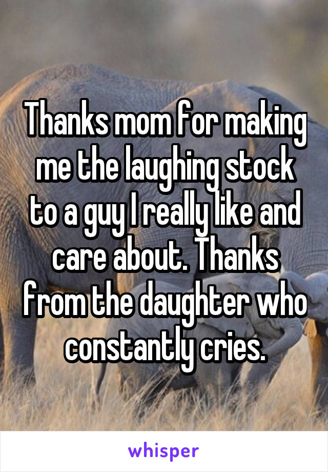 Thanks mom for making me the laughing stock to a guy I really like and care about. Thanks from the daughter who constantly cries.